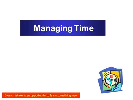 Managing Time Every mistake is an opportunity to learn something new.