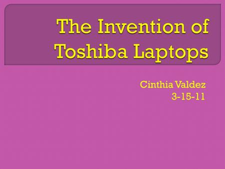 Cinthia Valdez 3-15-11.  The invention I choose was a Toshiba Laptop.