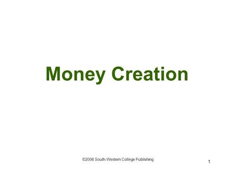 1 Money Creation ©2006 South-Western College Publishing.