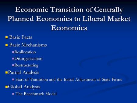 Economic Transition of Centrally Planned Economies to Liberal Market Economies Basic Facts Basic Facts Basic Mechanisms Basic Mechanisms Reallocation Reallocation.