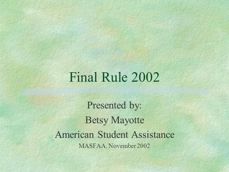 Final Rule 2002 Presented by: Betsy Mayotte American Student Assistance MASFAA, November 2002.