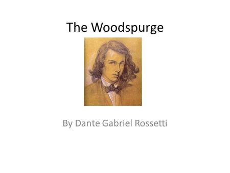 The Woodspurge By Dante Gabriel Rossetti. Dante Gabriel Rossetti Dante Gabriel Rossetti (12 May 1828 – 9 April 1882) was an English poet, illustrator,