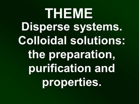 THEME Disperse systems. Colloidal solutions: the preparation, purification and properties.