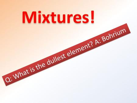 Q: What is the dullest element? A: Bohrium. Key concepts: Describe 3 properties of mixtures Describe and identify the 3 types of mixtures by their properties.