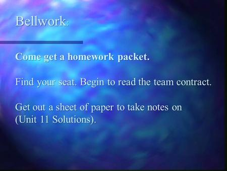 Bellwork : Come get a homework packet. Find your seat. Begin to read the team contract. Get out a sheet of paper to take notes on (Unit 11 Solutions).