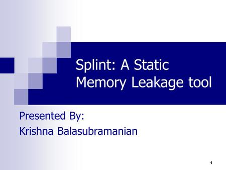 1 Splint: A Static Memory Leakage tool Presented By: Krishna Balasubramanian.