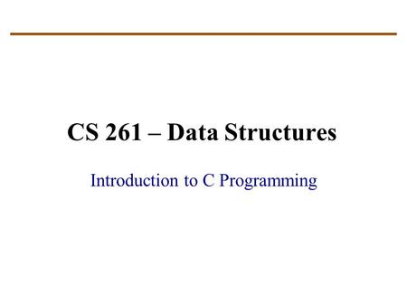 CS 261 – Data Structures Introduction to C Programming.