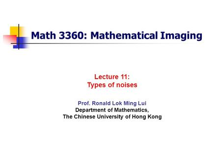 Math 3360: Mathematical Imaging Prof. Ronald Lok Ming Lui Department of Mathematics, The Chinese University of Hong Kong Lecture 11: Types of noises.