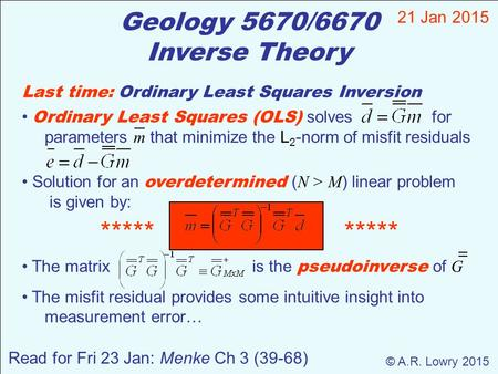 Geology 5670/6670 Inverse Theory 21 Jan 2015 © A.R. Lowry 2015 Read for Fri 23 Jan: Menke Ch 3 (39-68) Last time: Ordinary Least Squares Inversion Ordinary.