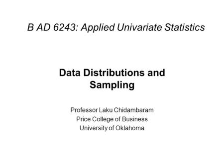 B AD 6243: Applied Univariate Statistics Data Distributions and Sampling Professor Laku Chidambaram Price College of Business University of Oklahoma.