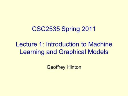 CSC2535 Spring 2011 Lecture 1: Introduction to Machine Learning and Graphical Models Geoffrey Hinton.