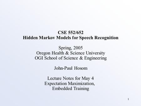 1 CSE 552/652 Hidden Markov Models for Speech Recognition Spring, 2005 Oregon Health & Science University OGI School of Science & Engineering John-Paul.