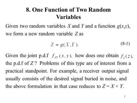 1 8. One Function of Two Random Variables Given two random variables X and Y and a function g(x,y), we form a new random variable Z as Given the joint.