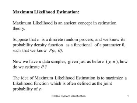 CY3A2 System identification1 Maximum Likelihood Estimation: Maximum Likelihood is an ancient concept in estimation theory. Suppose that e is a discrete.