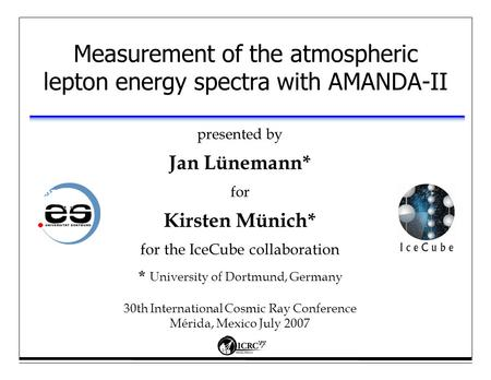 Measurement of the atmospheric lepton energy spectra with AMANDA-II presented by Jan Lünemann* for Kirsten Münich* for the IceCube collaboration * University.