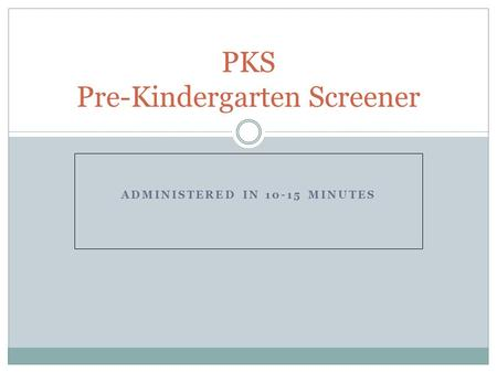 ADMINISTERED IN 10-15 MINUTES PKS Pre-Kindergarten Screener.