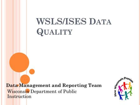 WSLS/ISES D ATA Q UALITY Data Management and Reporting Team Wisconsin Department of Public Instruction.
