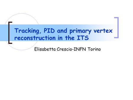 Tracking, PID and primary vertex reconstruction in the ITS Elisabetta Crescio-INFN Torino.