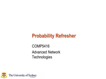 Probability Refresher COMP5416 Advanced Network Technologies.