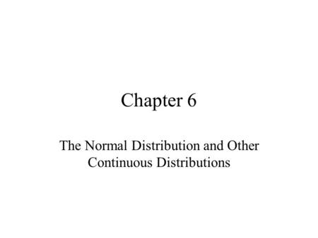 Chapter 6 The Normal Distribution and Other Continuous Distributions.