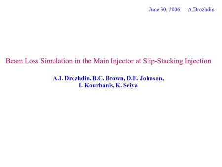 Beam Loss Simulation in the Main Injector at Slip-Stacking Injection A.I. Drozhdin, B.C. Brown, D.E. Johnson, I. Kourbanis, K. Seiya June 30, 2006 A.Drozhdin.