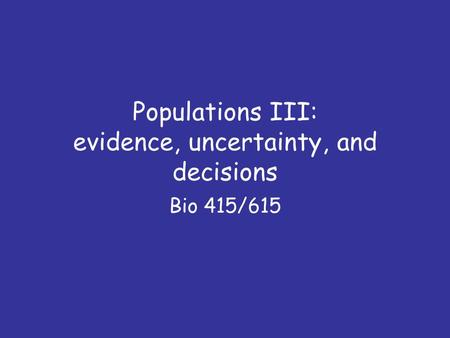 Populations III: evidence, uncertainty, and decisions Bio 415/615.