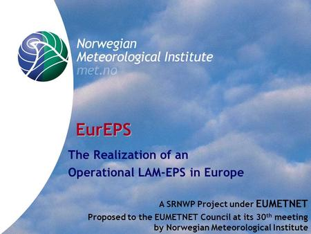 EurEPS The Realization of an Operational LAM-EPS in Europe A SRNWP Project under EUMETNET Proposed to the EUMETNET Council at its 30 th meeting by Norwegian.