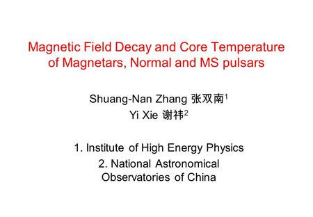 Magnetic Field Decay and Core Temperature of Magnetars, Normal and MS pulsars Shuang-Nan Zhang 张双南 1 Yi Xie 谢祎 2 1. Institute of High Energy Physics 2.