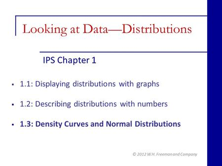 IPS Chapter 1 © 2012 W.H. Freeman and Company  1.1: Displaying distributions with graphs  1.2: Describing distributions with numbers  1.3: Density Curves.