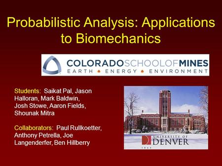 Probabilistic Analysis: Applications to Biomechanics Students: Saikat Pal, Jason Halloran, Mark Baldwin, Josh Stowe, Aaron Fields, Shounak Mitra Collaborators: