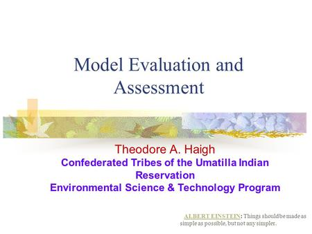 Model Evaluation and Assessment ALBERT EINSTEINALBERT EINSTEIN: Things should be made as simple as possible, but not any simpler. Theodore A. Haigh Confederated.