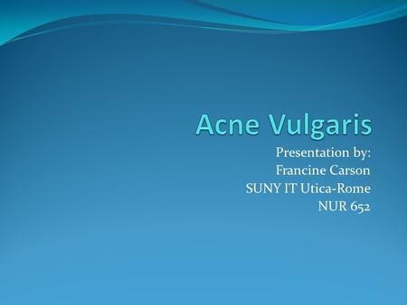 Presentation by: Francine Carson SUNY IT Utica-Rome NUR 652.