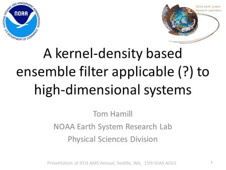 A kernel-density based ensemble filter applicable (?) to high-dimensional systems Tom Hamill NOAA Earth System Research Lab Physical Sciences Division.