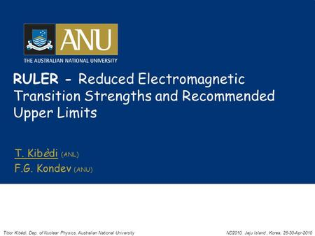 RULER - Reduced Electromagnetic Transition Strengths and Recommended Upper Limits T. Kibèdi (ANL) F.G. Kondev (ANU) Tibor Kibèdi, Dep. of Nuclear Physics,