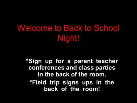 Welcome to Back to School Night! *Sign up for a parent teacher conferences and class parties in the back of the room. *Field trip signs ups in the back.