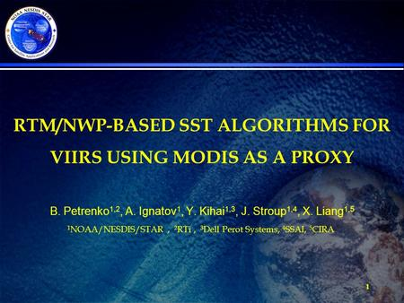 1 RTM/NWP-BASED SST ALGORITHMS FOR VIIRS USING MODIS AS A PROXY B. Petrenko 1,2, A. Ignatov 1, Y. Kihai 1,3, J. Stroup 1,4, X. Liang 1,5 1 NOAA/NESDIS/STAR,