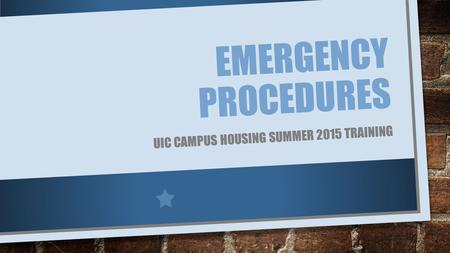 EMERGENCY PROCEDURES UIC CAMPUS HOUSING SUMMER 2015 TRAINING.