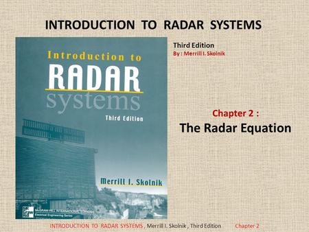 INTRODUCTION TO RADAR SYSTEMS, Merrill I. Skolnik, Third EditionChapter 2 INTRODUCTION TO RADAR SYSTEMS Chapter 2 : The Radar Equation Third Edition By.