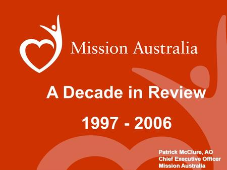 A Decade in Review 1997 - 2006 Patrick McClure, AO Chief Executive Officer Mission Australia.