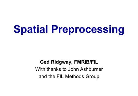 Spatial Preprocessing Ged Ridgway, FMRIB/FIL With thanks to John Ashburner and the FIL Methods Group.