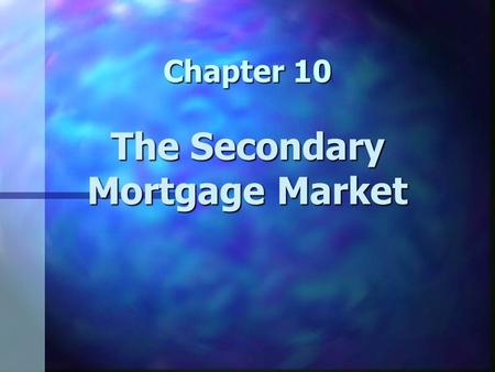 Chapter 10 The Secondary Mortgage Market. Chapter 10 Learning Objectives n Understand the workings of the secondary mortgage market n Understand why the.