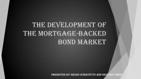The Development of the Mortgage-Backed Bond Market Presented by: Renan Schiavetto and Geovany Simon.
