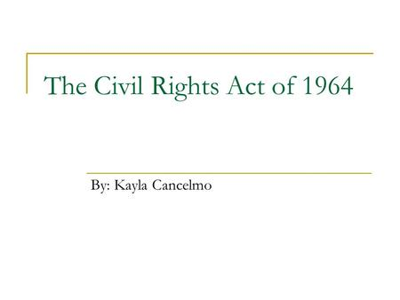 The Civil Rights Act of 1964 By: Kayla Cancelmo. Background Information  Passed on July 2, 1964  14 th amendment guaranteed equal protection  15 th.