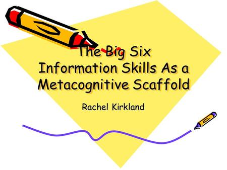 The Big Six Information Skills As a Metacognitive Scaffold Rachel Kirkland.