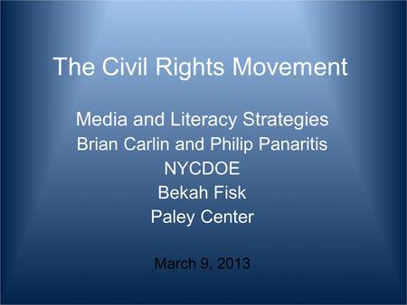 The Civil Rights Movement Media and Literacy Strategies Brian Carlin and Philip Panaritis NYCDOE Bekah Fisk Paley Center March 9, 2013.