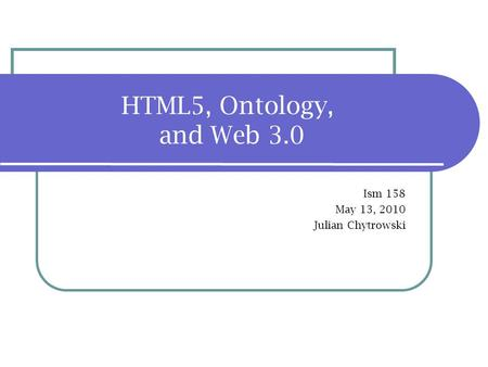 HTML5, Ontology, and Web 3.0 Ism 158 May 13, 2010 Julian Chytrowski.