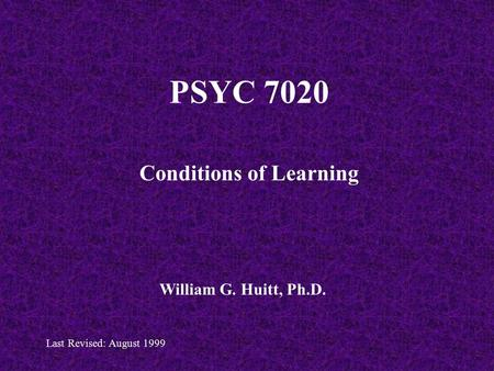 PSYC 7020 Conditions of Learning William G. Huitt, Ph.D. Last Revised: August 1999.