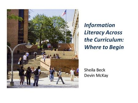 Sheila Beck Devin McKay Information Literacy Across the Curriculum: Where to Begin.
