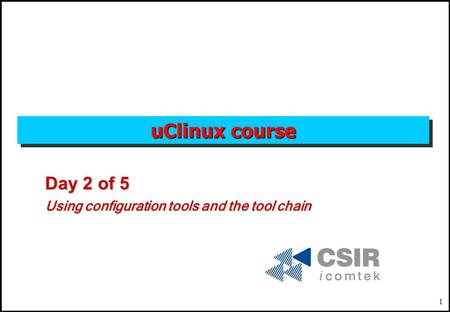 1 uClinux course Day 2 of 5 Using configuration tools and the tool chain.