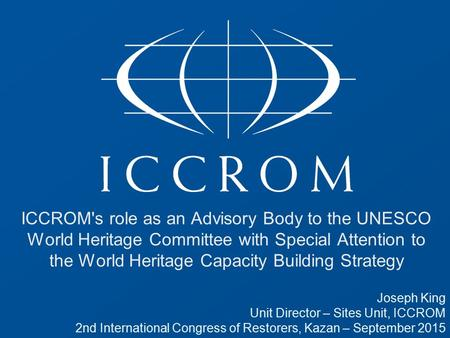 ICCROM's role as an Advisory Body to the UNESCO World Heritage Committee with Special Attention to the World Heritage Capacity Building Strategy Joseph.